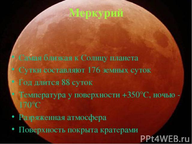 Меркурий Самая близкая к Солнцу планета Сутки составляют 176 земных суток Год длится 88 суток Температура у поверхности +350°С, ночью - 170°С Разряженная атмосфера Поверхность покрыта кратерами