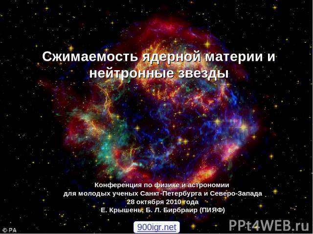 Конференция по физике и астрономии для молодых ученых Санкт-Петербурга и Северо-Запада 28 октября 2010 года Е. Крышень, Б. Л. Бирбраир (ПИЯФ) Сжимаемость ядерной материи и нейтронные звезды 900igr.net