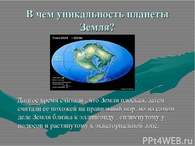 В чем уникальность планеты Земля? Долгое время считали , что Земля плоская, затем считали ее похожей на правильный шар, но на самом деле Земля близка к эллипсоиду , сплюснутому у полюсов и растянутому к экваториальной зоне.