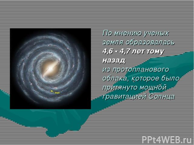 По мнению ученых земля образовалась 4,6 - 4,7 лет тому назад из протопланового облака, которое было притянуто мощной гравитацией Солнца
