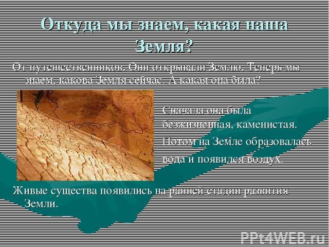 Откуда мы знаем, какая наша Земля? От путешественников. Они открывали Землю. Теперь мы знаем, какова Земля сейчас. А какая она была? Живые существа появились на ранней стадии развития Земли. Сначала она была безжизненная, каменистая. Потом на Земле …