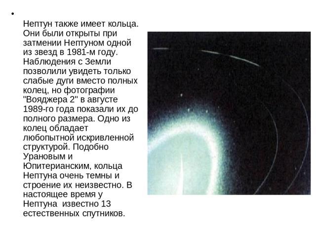 Нептун также имеет кольца. Они были открыты при затмении Нептуном одной из звезд в 1981-м году. Наблюдения с Земли позволили увидеть только слабые дуги вместо полных колец, но фотографии