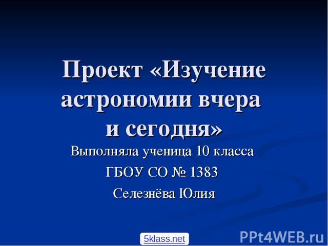 Проект «Изучение астрономии вчера и сегодня» Выполняла ученица 10 класса ГБОУ СО № 1383 Селезнёва Юлия 5klass.net