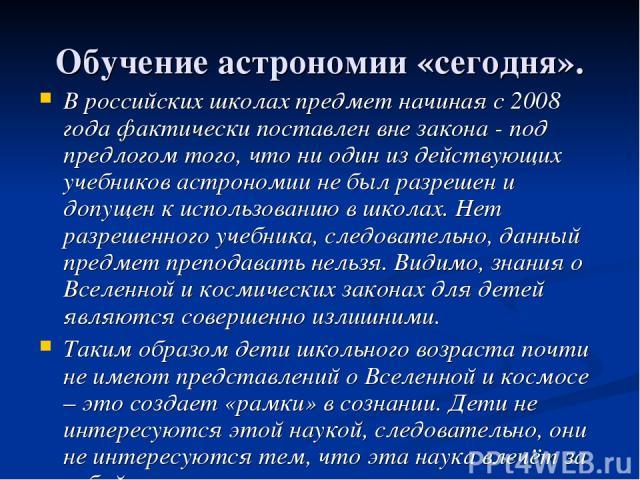 Обучение астрономии «сегодня». В российских школах предмет начиная с 2008 года фактически поставлен вне закона - под предлогом того, что ни один из действующих учебников астрономии не был разрешен и допущен к использованию в школах. Нет разрешенного…