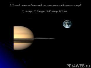 3. У какой планеты Солнечной системы имеются большие кольца? 1) Нептун. 2) Сатур