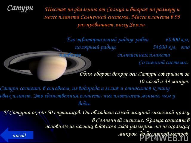 Сатурн назад Шестая по удалению от Солнца и вторая по размеру и массе планета Солнечной системы. Масса планеты в 95 раз превышает массу Земли Сатурн состоит, в основном, из водорода и гелия и относится к типу газовых планет. Это единственная планета…