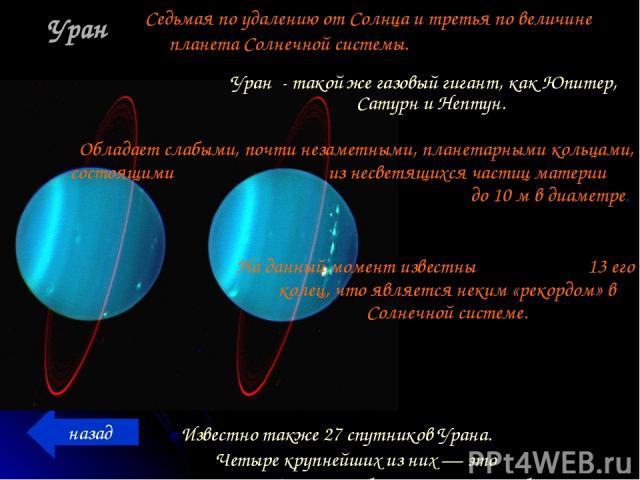 Уран Известно также 27 спутников Урана. Четыре крупнейших из них — это Титания, Оберон, Ариэль и Умбриэль. назад Седьмая по удалению от Солнца и третья по величине планета Солнечной системы. Уран - такой же газовый гигант, как Юпитер, Сатурн и Непту…
