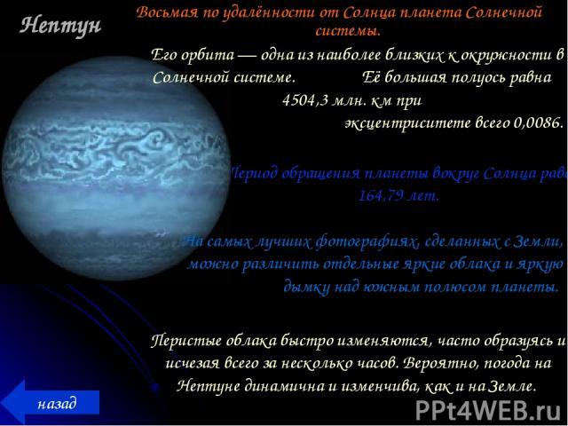 Нептун Восьмая по удалённости от Солнца планета Солнечной системы. Период обращения планеты вокруг Солнца равен 164,79 лет. назад Его орбита — одна из наиболее близких к окружности в Солнечной системе. Её большая полуось равна 4504,3 млн. км при экс…