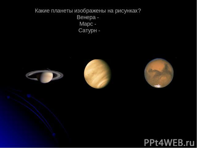 Какие планеты изображены на рисунках? Венера - Марс - Сатурн -