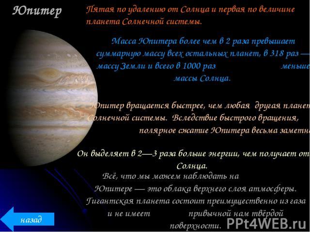 Юпитер Масса Юпитера более чем в 2 раза превышает суммарную массу всех остальных планет, в 318 раз — массу Земли и всего в 1000 раз меньше массы Солнца. Юпитер вращается быстрее, чем любая другая планета Солнечной системы. Вследствие быстрого вращен…