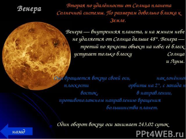 Венера назад Вторая по удалённости от Солнца планета Солнечной системы. По размерам довольно близка к Земле. Венера — внутренняя планета, и на земном небе не удаляется от Солнца дальше 48°. Венера — третий по яркости объект на небе; её блеск уступае…