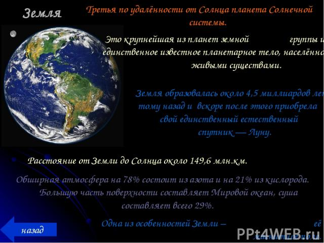 Земля Третья по удалённости от Солнца планета Солнечной системы. назад Это крупнейшая из планет земной группы и единственное известное планетарное тело, населённое живыми существами. Земля образовалась около 4,5 миллиардов лет тому назад и вскоре по…