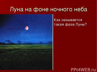 Луна на фоне ночного неба Как называется такая фаза Луны?
