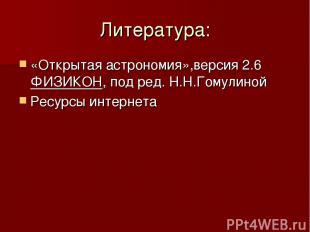 Литература: «Открытая астрономия»,версия 2.6 ФИЗИКОН, под ред. Н.Н.Гомулиной Рес