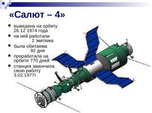 «Салют – 4» выведена на орбиту 26.12 1974 года на ней работали 2 экипажа была об