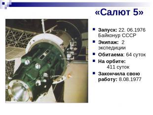 «Салют 5» Запуск: 22. 06.1976 Байконур СССР Экипаж: 2 экспедиции Обитаема: 64 су