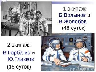 1 экипаж: Б.Волынов и В.Жолобов (48 суток) 2 экипаж: В.Горбатко и Ю.Глазков (16