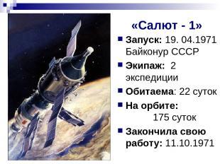 «Салют - 1» Запуск: 19. 04.1971 Байконур СССР Экипаж: 2 экспедиции Обитаема: 22