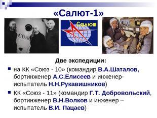 «Салют-1» Две экспедиции: на КК «Союз - 10» (командир В.А.Шаталов, бортинженер А
