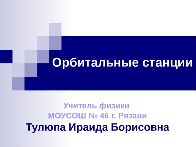 Орбитальные станции Учитель физики МОУСОШ № 46 г. Рязани Тулюпа Ираида Борисовна