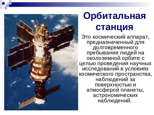Орбитальная станция Это космический аппарат, предназначенный для долговременного пребывания людей на околоземной орбите с целью проведения научных исследований в условиях космического пространства, наблюдений за поверхностью и атмосферой планеты, ас…