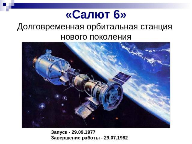 «Салют 6» Долговременная орбитальная станция нового поколения Запуск - 29.09.1977 Завершение работы - 29.07.1982