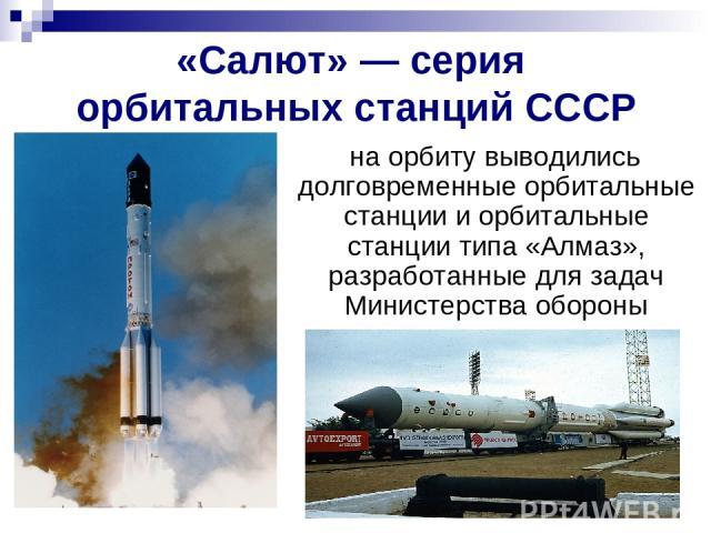 «Салют»— серия орбитальных станций СССР на орбиту выводились долговременные орбитальные станции и орбитальные станции типа «Алмаз», разработанные для задач Министерства обороны
