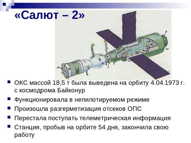 «Салют – 2» ОКС массой 18,5 т была выведена на орбиту 4.04.1973 г. с космодрома Байконур Функционировала в непилотируемом режиме Произошла разгерметизация отсеков ОПС Перестала поступать телеметрическая информация Станция, пробыв на орбите 54 дня, з…