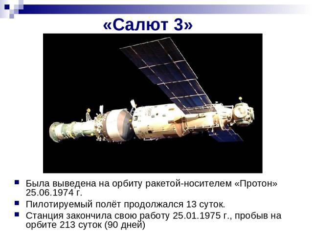 «Салют 3» Была выведена на орбиту ракетой-носителем «Протон» 25.06.1974г. Пилотируемый полёт продолжался 13 суток. Станция закончила свою работу 25.01.1975 г., пробыв на орбите 213 суток (90 дней)
