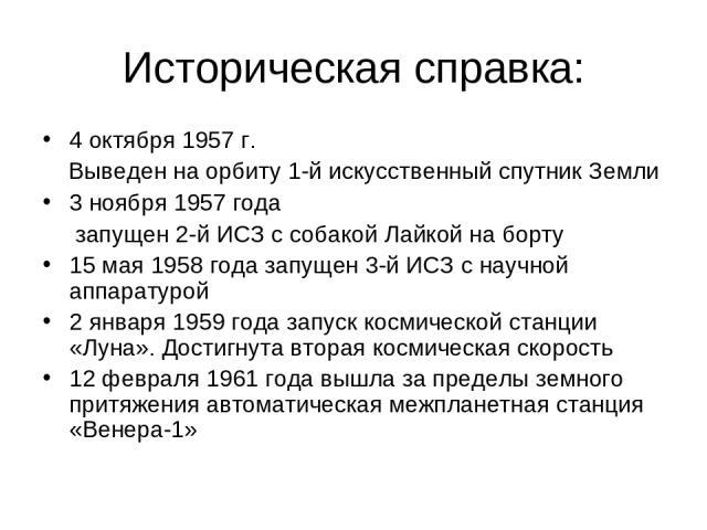 Историческая справка: 4 октября 1957 г. Выведен на орбиту 1-й искусственный спутник Земли 3 ноября 1957 года запущен 2-й ИСЗ с собакой Лайкой на борту 15 мая 1958 года запущен 3-й ИСЗ с научной аппаратурой 2 января 1959 года запуск космической станц…