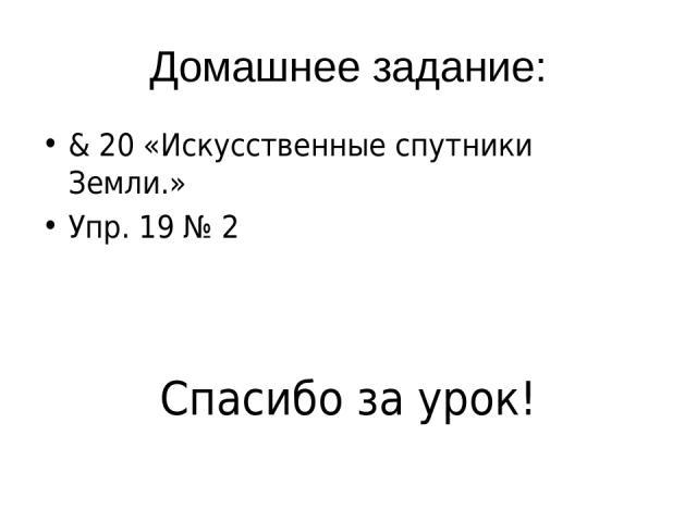 Домашнее задание: & 20 «Искусственные спутники Земли.» Упр. 19 № 2 Спасибо за урок!