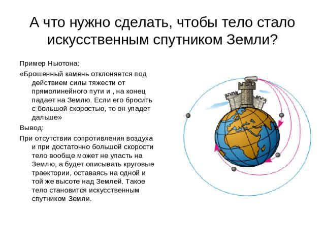 А что нужно сделать, чтобы тело стало искусственным спутником Земли? Пример Ньютона: «Брошенный камень отклоняется под действием силы тяжести от прямолинейного пути и , на конец падает на Землю. Если его бросить с большой скоростью, то он упадет дал…