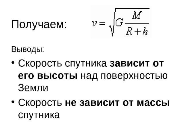 Получаем: Выводы: Скорость спутника зависит от его высоты над поверхностью Земли Скорость не зависит от массы спутника