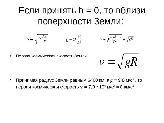 Если принять h = 0, то вблизи поверхности Земли: Первая космическая скорость Земли. Принимая радиус Земли равным 6400 км, а g = 9,8 м/с2 , то первая космическая скорость v = 7,9 * 103 м/с2 ≈ 8 км/с2