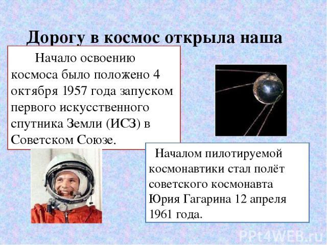 Дорогу в космос открыла наша Родина Начало освоению космоса было положено 4 октября 1957 года запуском первого искусственного спутника Земли (ИСЗ) в Советском Союзе. Началом пилотируемой космонавтики стал полёт советского космонавта Юрия Гагарина 12…