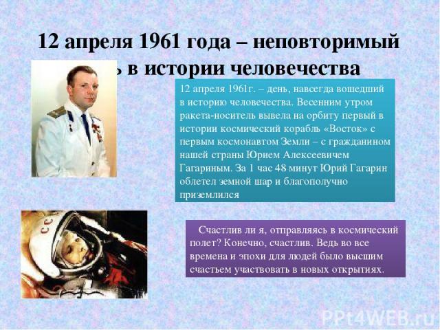 12 апреля 1961 года – неповторимый день в истории человечества Счастлив ли я, отправляясь в космический полет? Конечно, счастлив. Ведь во все времена и эпохи для людей было высшим счастьем участвовать в новых открытиях. 12 апреля 1961г. – день, навс…