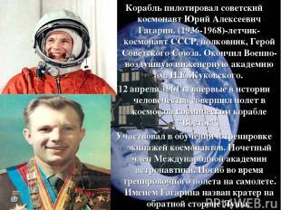 Корабль пилотировал советский космонавт Юрий Алексеевич Гагарин. (1936-1968)-лет