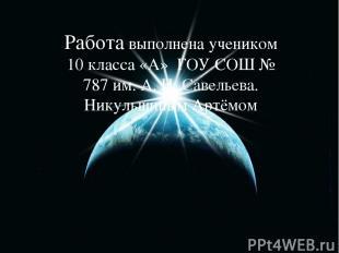 Работа выполнена учеником 10 класса «А» ГОУ СОШ № 787 им. А. Н. Савельева. Никул