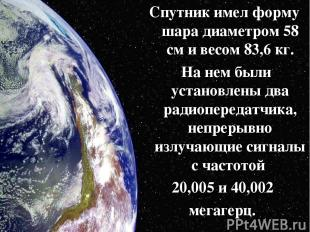 Спутник имел форму шара диаметром 58 см и весом 83,6 кг. На нем были установлены