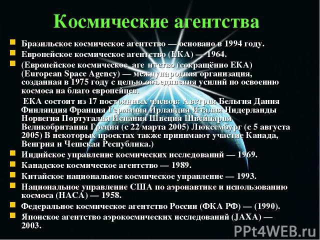 Космические агентства Бразильское космическое агентство — основано в 1994 году. Европейское космическое агентство (ЕКА) — 1964. (Европейское космическое аге нтство (сокращённо ЕКА) (European Space Agency) — международная организация, созданная в 197…