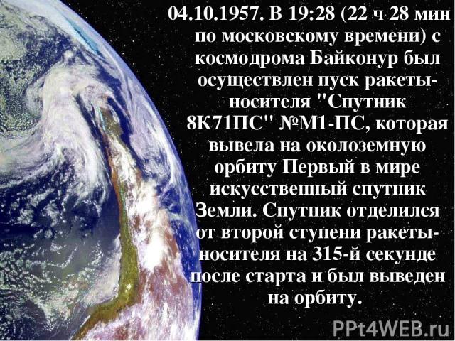 04.10.1957. В 19:28 (22 ч 28 мин по московскому времени) с космодрома Байконур был осуществлен пуск ракеты-носителя
