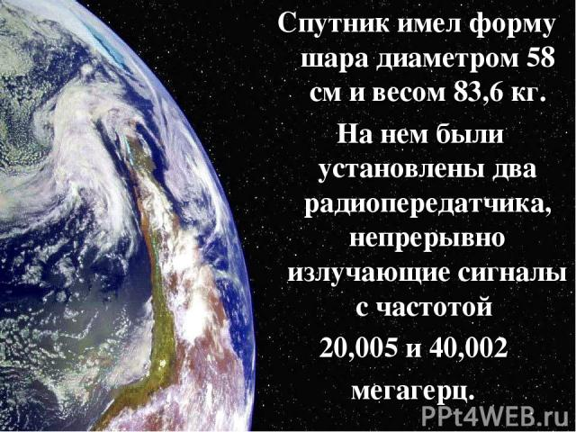 Спутник имел форму шара диаметром 58 см и весом 83,6 кг. На нем были установлены два радиопередатчика, непрерывно излучающие сигналы с частотой 20,005 и 40,002 мегагерц.