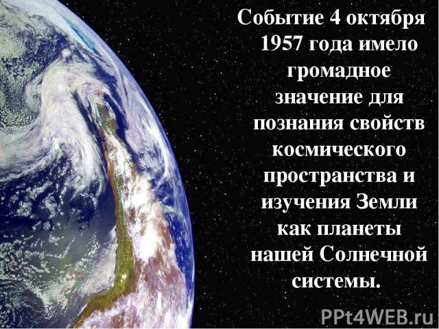 Событие 4 октября 1957 года имело громадное значение для познания свойств космического пространства и изучения Земли как планеты нашей Солнечной системы.
