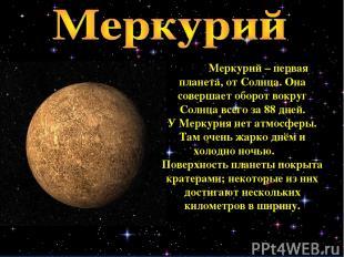 Меркурий – первая планета, от Солнца. Она совершает оборот вокруг Солнца всего з