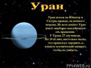 Уран похож на Юпитер и Сатурн, правда, он намного меньше. Из всех планет Уран им