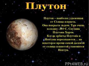 Плутон – наиболее удаленная от Солнца планета. Она покрыта льдом. Там очень холо