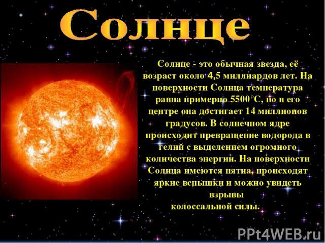 Солнце - это обычная звезда, её возраст около 4,5 миллиардов лет. На поверхности Солнца температура равна примерно 5500°C, но в его центре она достигает 14 миллионов градусов. В солнечном ядре происходит превращение водорода в гелий с выделением огр…