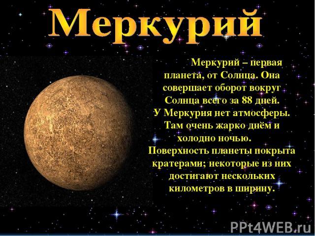 Меркурий – первая планета, от Солнца. Она совершает оборот вокруг Солнца всего за 88 дней. У Меркурия нет атмосферы. Там очень жарко днём и холодно ночью. Поверхность планеты покрыта кратерами; некоторые из них достигают нескольких километров в ширину.