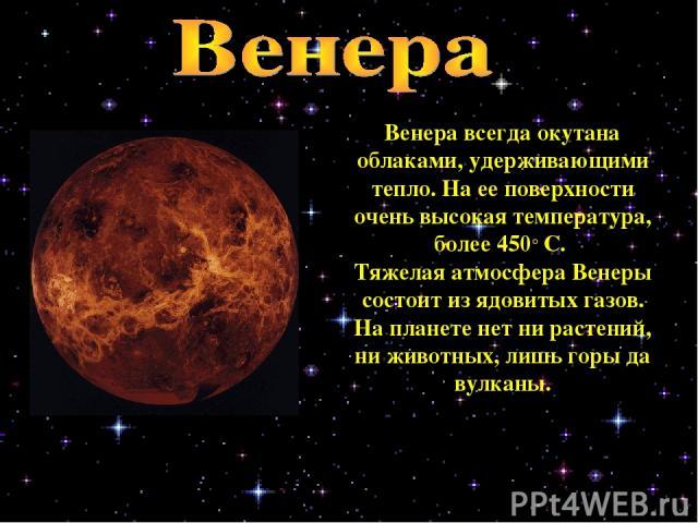 Венера всегда окутана облаками, удерживающими тепло. На ее поверхности очень высокая температура, более 450° С. Тяжелая атмосфера Венеры состоит из ядовитых газов. На планете нет ни растений, ни животных, лишь горы да вулканы.
