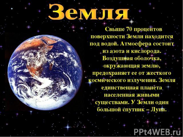 Свыше 70 процентов поверхности Земли находится под водой. Атмосфера состоит из азота и кислорода. Воздушная оболочка, окружающая землю, предохраняет ее от жесткого космического излучения. Земля единственная планета населенная живыми существами. У Зе…